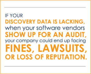 If your discovery data is lacking when your software vendors show up for an audit, your company could end up facing fines, lawsuits or loss of reputation.